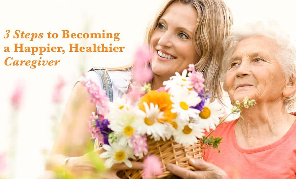 3 Steps to Becoming a Happier, Healthier Caregiver