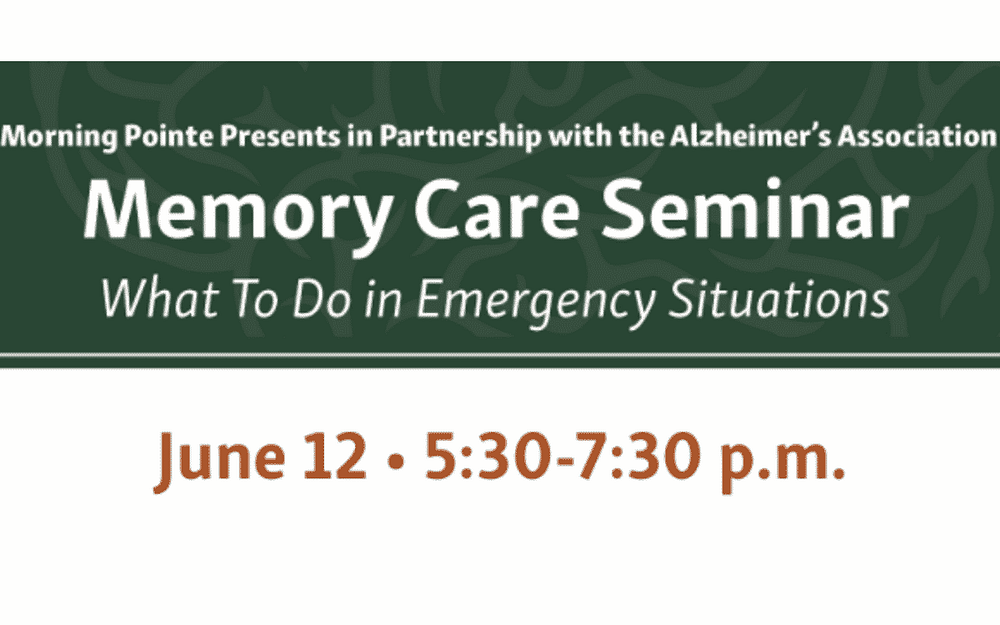 Morning Pointe Presents in Partnership with the Alzheimer's Association Memory Care Seminar What To Do in Emergency Situations June 12, 5:30 p.m.-7:30 p.m.